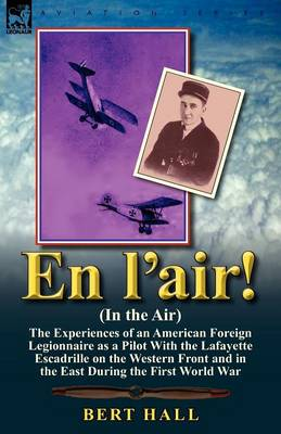 En l'Air! (in the Air): The Experiences of an American Foreign Legionnaire as a Pilot with the Lafayette Escadrille on the Western Front and in the East During the First World War
