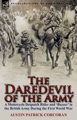 The Daredevil of the Army: A Motorcycle Despatch Rider and 'buzzer' in the British Army During the First World War