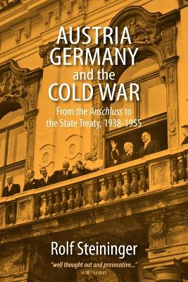 Austria, Germany, and the Cold War: From the <I>Anschluss</I> to the State Treaty, 1938-1955