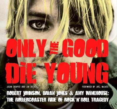Only the Good Die Young: Robert Johnson, Brian Jones & Amy Winehouse: The Rollercoaster Ride of Rock 'n' Roll Suicide