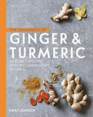 The Goodness of Ginger & Turmeric: 40 flavoursome anti-inflammatory recipes