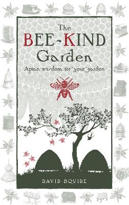 The Bee-Kind Garden: Apian wisdom for your garden