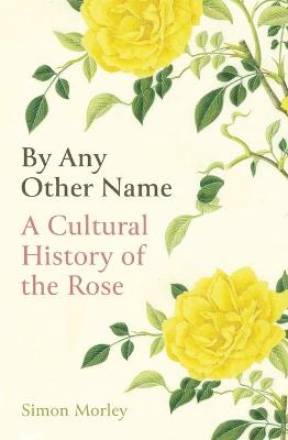 By Any Other Name: A Cultural History of the Rose