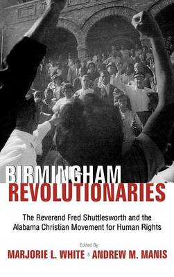 Birmingham Revolutionaries: The Reverend Fred Shuttlesworth and the Alabama Christian Movement for Human Rights / Edited by Marjorie L. White & Andrew M. Manis.
