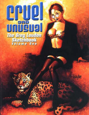 Cruel and Unusual: The Greg Loudon Sketchbook: Volume 1