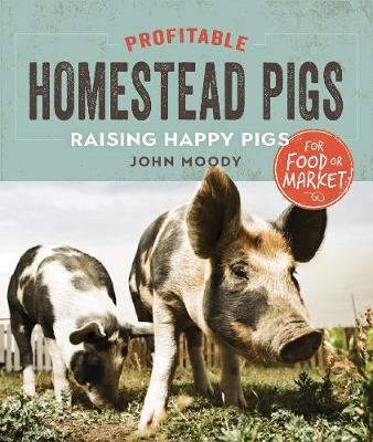 Profitable Homestead Pigs: Raising Happy Pigs for Food or Market