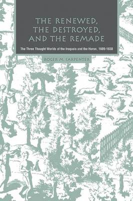 The Renewed, the Destroyed, and the Remade: The Three Thought Worlds of the Iroquois and the Huron, 1609-1650