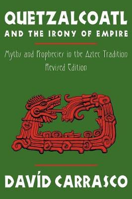 Quetzalcoatl and the Irony of Empire: Myths and Prophecies in the Aztec Tradition