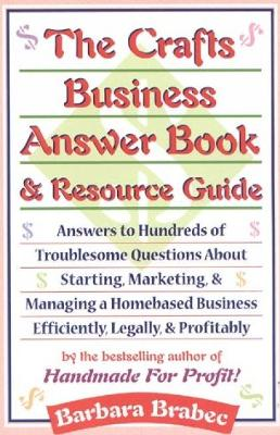 The Crafts Business Answer Book & Resource Guide: Answers to Hundreds of Troublesome Questions about Starting, Marketing, and Managing a Homebased Business Efficiently, Legally, and Profitably