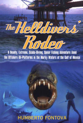 The Helldivers' Rodeo: A Deadly, X-Treme, Scuba-Diving, Spearfishing, Adventure Amid the Off Shore Oil Platforms in the Murky Waters of the Gulf of Mexico
