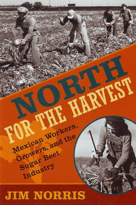 North for the Harvest: Mexican Workers, Growers and the Sugar Beet Industry