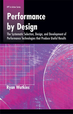 Performance by Design: The Systematic Selection, Design, and Development of Performance Technologies That Produce Useful Results
