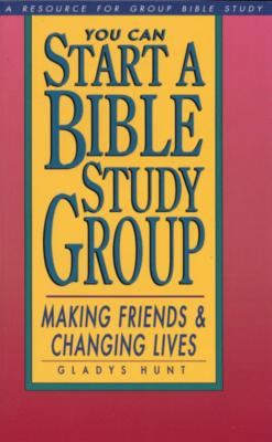You Can Start a Bible Study Group: You Can Start a Bible Study Group: Making Friends, Changing Lives