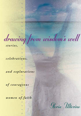 Drawing from Wisdon's Well: Stories, Celebrations and Exploriations of Courageous Women of Faith