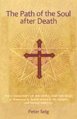 The Path of the Soul After Death: The Community of the Living and the Dead as Witnessed by Rudolf Steiner in His Eulogies and Farewell Addresses