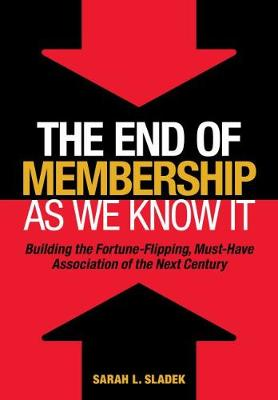 The End of Membership as We Know It: Buiding the Fortune-Flipping, Must-Have Association of the Next Century