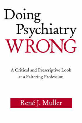 Doing Psychiatry Wrong: A Critical and Prescriptive Look at a Faltering Profession