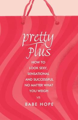 Pretty Plus: How to Look Sexy, Sensational, and Successful, No Matter What You Weigh