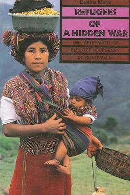 Refugees of a Hidden War: The Aftermath of Counterinsurgency in Guatemala