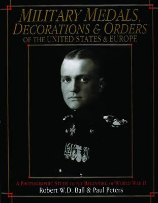 Military Medals, Decorations, and Orders of the United States and Europe: A Photographic Study to the Beginning of WWII