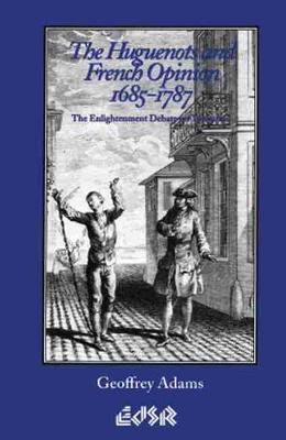 The Huguenots and French Opinion, 1685-1787: The Enlightenment Debate on Toleration