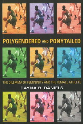 Polygendered and Ponytailed: The Dilemma of Femininity and the Female Athlete