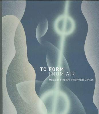 To Form From Air: Music & the Art of Raymond Jonson