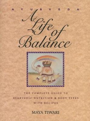 Ayurveda: A Life of Balance - the Wise Earth Guide to Ayurvedic Nutrition and Body Types with Recipes and Remedies