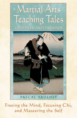 Martial Arts Teaching Tales of Power and Paradox: Freeing the Mind, Focusing Chi and Mastering the Self