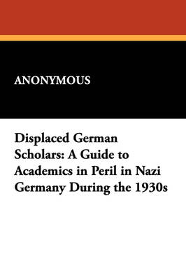 Displaced German Scholars: A Guide to Academics in Peril in Nazi Germany During the 1930s