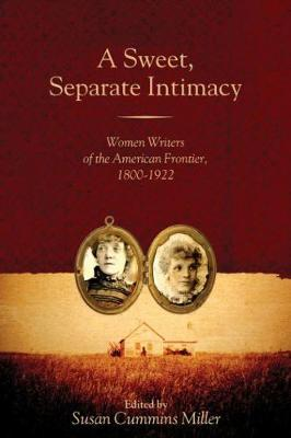 A Sweet, Separate Intimacy: Women Writers of the American Frontier, 1800-1922