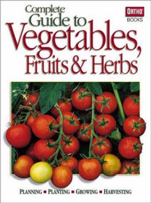 Complete Guide to Vegetables, Fruits and Herbs: Planning, Planting, Growing, Harvesting