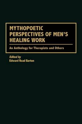 Mythopoetic Perspectives of Men's Healing Work: An Anthology for Therapists and Others