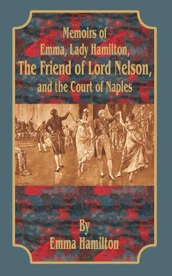 Memoirs of Emma, Lady Hamilton: The Friend of Lord Nelson, and the Court of Naples