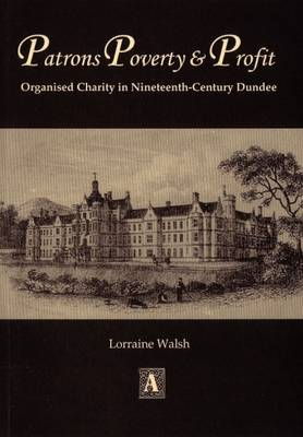 Patrons, Poverty and Profit: Organised Charity in Nineteenth-century Dundee