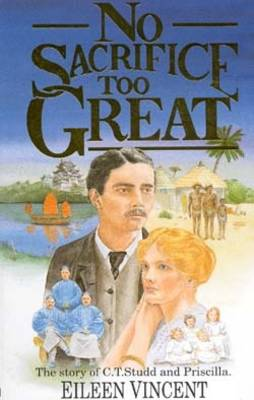 No Sacrifice Too Great: The Story of C.T.Studd and Priscilla