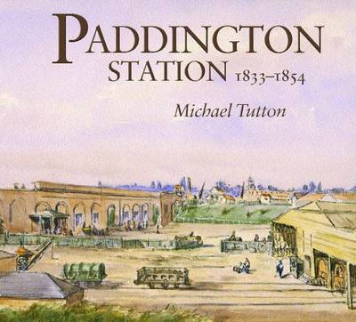 Paddington Station 1833-1854: A Study of the Procurement of Land for, and Construction of, the First London Terminus of the Great Western Railway