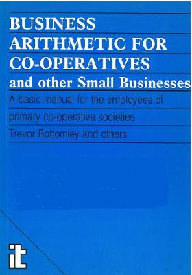 Business Arithmetic for Co-operatives and Other Small Businesses: A basic manual for the employees of primary co-operative societies