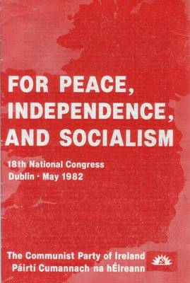 For Peace, Independence and Socialism: Documents of the 18th National Congress of the Communist Party of Ireland / Pairti Cumannach Na HAeireann, Dublin, May 1982