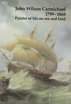 John Wilson Carmichael, 1799-1868: Painter of Life on Sea and Land