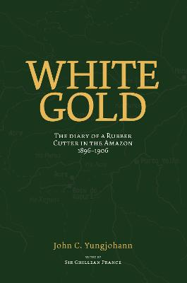 White Gold: The Diary of a Rubber Cutter in the Amazon 1906-1916