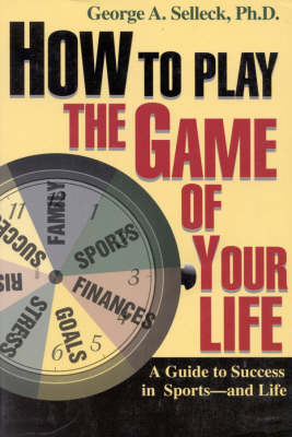 How to Play the Game of Your Life: A Guide to Success in Sports--and Life