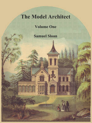 The Model Architect: A Series of Original Designs for Cottages, Villas, Suburban Residences, Etc., Vol. 1