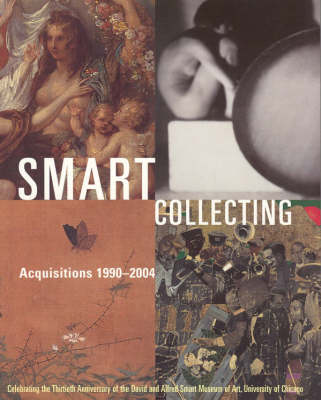 Smart Collecting: Acquisitions 1990-2004, Celebrating the Thirtieth Anniversary of the David and Alfred Smart Museum of Art, University of Chicago