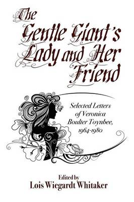 The Gentle Giant's Lady and Her Friend: Selected Letters of Veronica Boulter Toynbee, 1964-1980