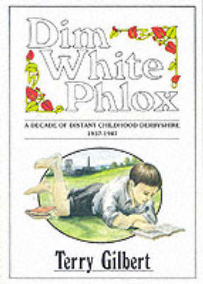 Dim White Phlox: Decade of Distant Childhood Derbyshire, 1937-47