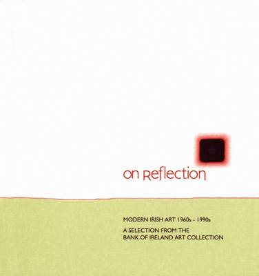 On Reflection: Modern Irish Art 1960s-1990s: A Selection from the Bank of Ireland Art Collection