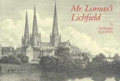 Mr. Lomax's Lichfield: A Collection of Illustrations of the City of Lichfield from 1800 to 1870