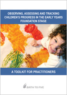 Observing, Assessing and Tracking Children's Progress in the Early Years Foundation Stage: a Toolkit for Practitioners