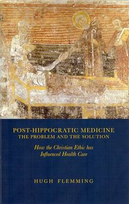 Post-Hippocratic Medicine: The Problem and the Solution: How the Christian Ethic Has Influenced Health Care